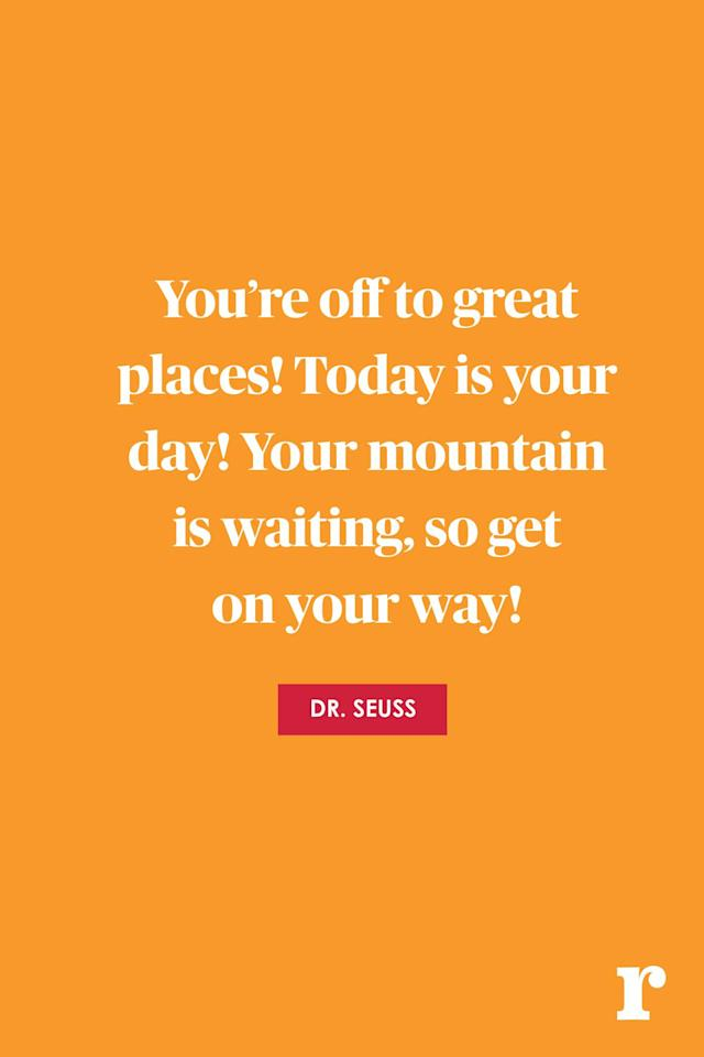 "<p>""You're off to great places! Today is your day! Your mountain is waiting, so get on your way!""</p>"