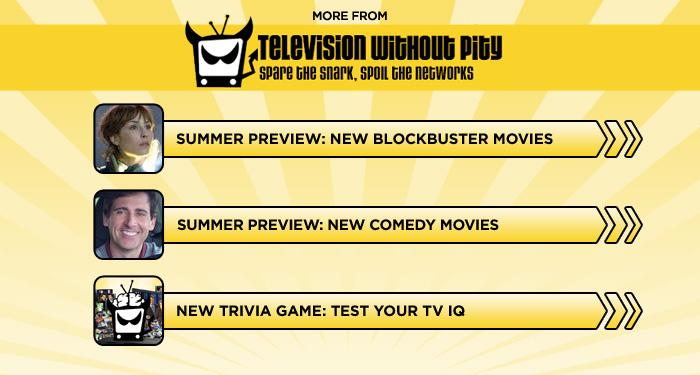 "<br><br><br><br><br><br><a href=""http://www.televisionwithoutpity.com/show/summer-preview/summer-movie-preview-2012-the.php?__source=tw%7Cyhtv&par=yhtv"">Summer Preview: New Blockbuster Movies</a><br><br><br><br><a href=""http://www.televisionwithoutpity.com/show/summer-preview/summer-movie-preview-2012-comedies-movies.php?__source=tw%7Cyhtv&par=yhtv"">Summer Preview: New Comedy Movies</a><br><br><br><br><a href=""http://www.televisionwithoutpity.com/trivia?__source=tw%7Cyhtv&par=yhtv"">New Trivia Game: Test Your TV IQ</a>"