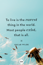 <p>To live is the rarest thing in the world. Most people exist, that is all. </p>