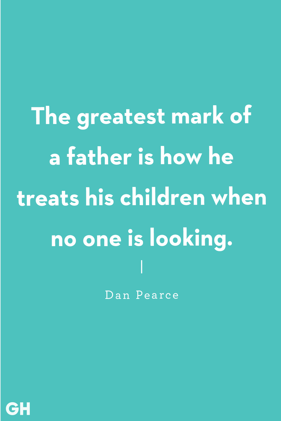 """<p>""""The greatest mark of a father is how he treats his children when no one is looking.""""</p>"""
