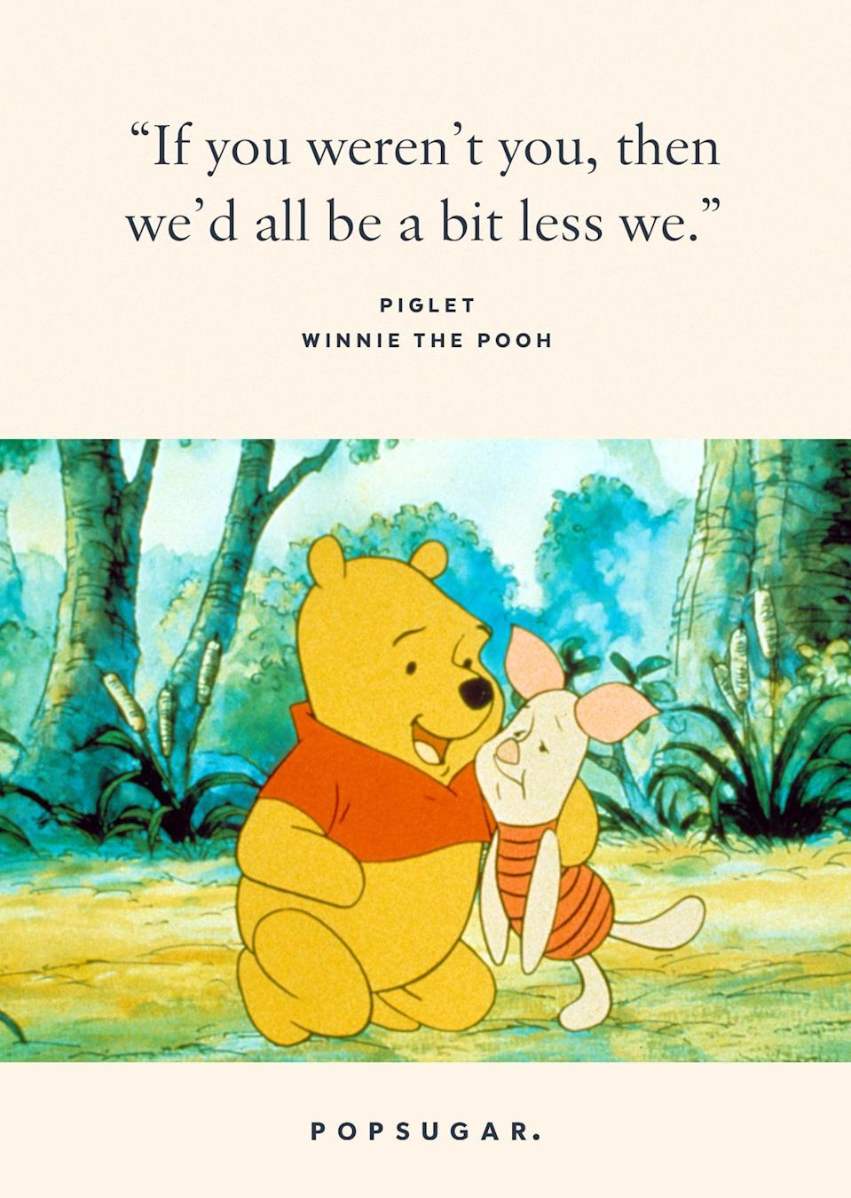 "<p>""If you weren't you, then we'd all be a bit less we."" - Piglet, <strong>Winnie the Pooh</strong></p>"