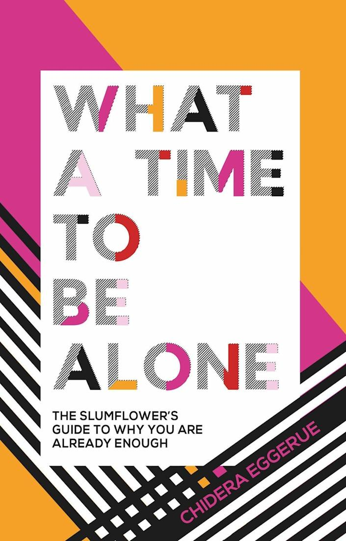 What A Time to Be Alone: The Slumflower's Guide to Why You Are Already Enough by Chidera Eggerue