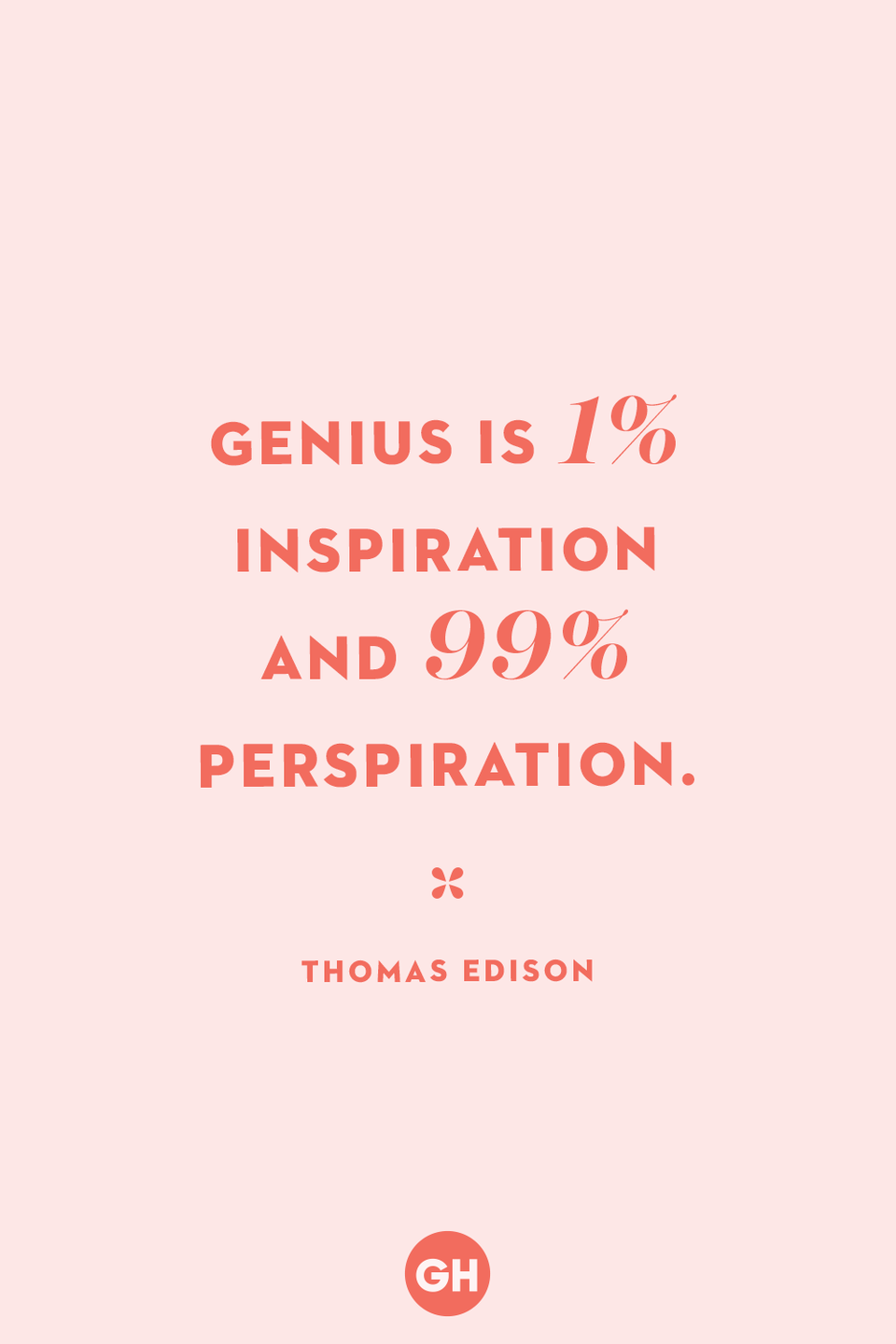 <p>Genius is 1% inspiration and 99% perspiration.</p>