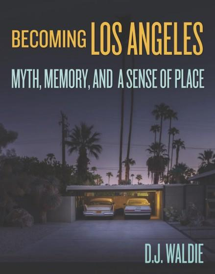"""Becoming Los Angeles: Myth, Memory, and a Sense of Place,"" by D.J. Waldie."