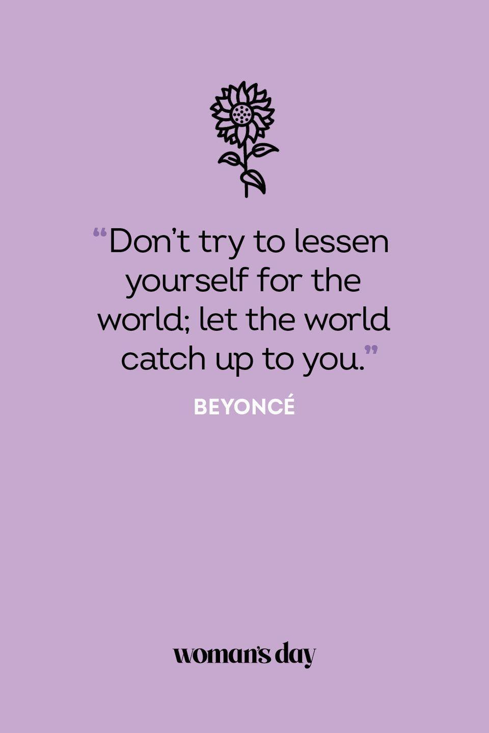 <p>Don't try to lessen yourself for the world; let the world catch up to you.</p>