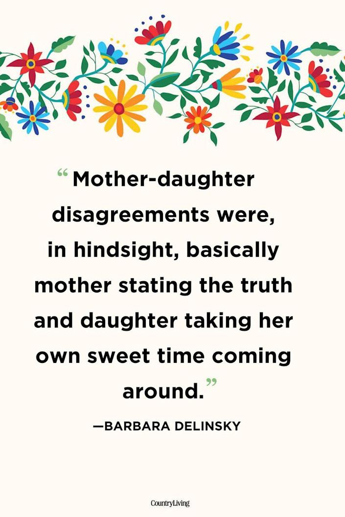 """<p>""""Mother-daughter disagreements were, in hindsight, basically mother stating the truth and daughter taking her own sweet time coming around.""""</p>"""