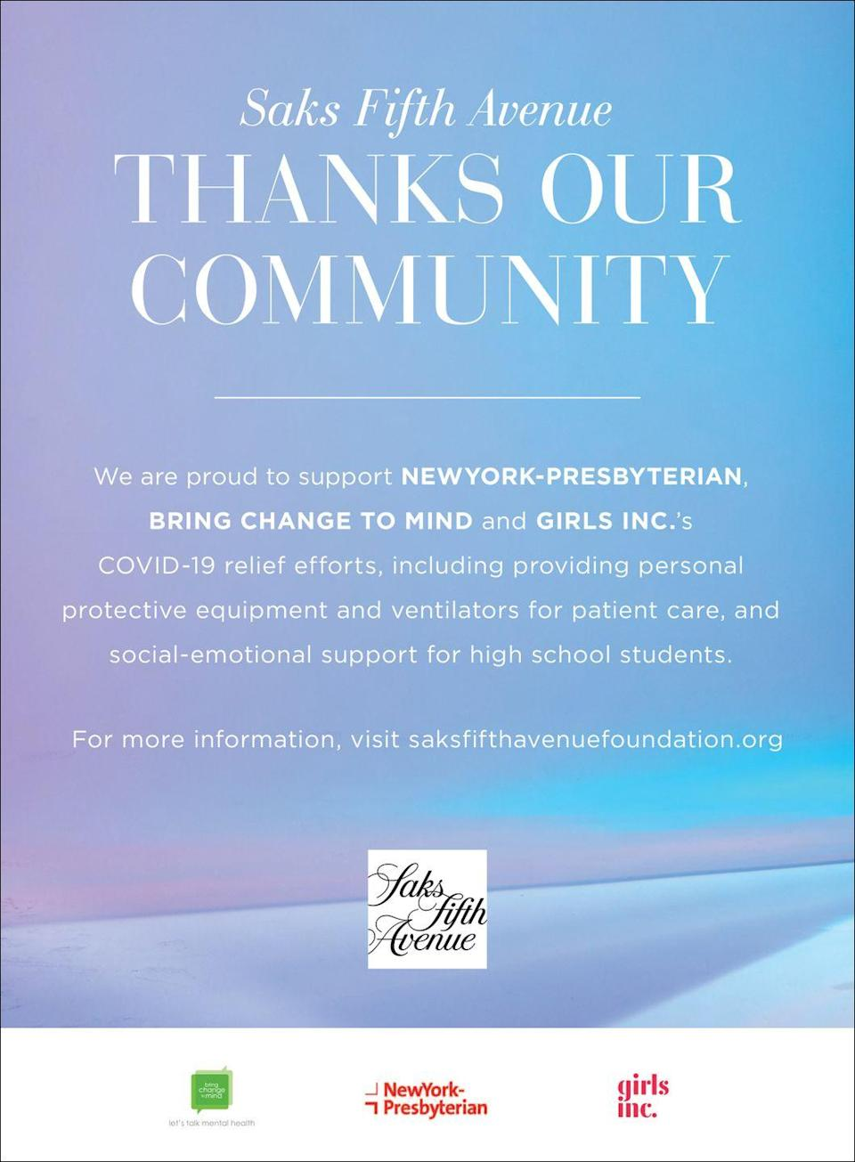 """<p>Saks Fifth Avenue thanks our community. </p><p>We are proud to support New York-Presbyterian, Bring Change to Mind and Girls Inc.'s COVID-19 relief efforts, including providing personal protective equipment and ventilators for patient care, and social-emotional support for high school students.</p><p><em>For more information, visit <a href=""""https://saksfifthavenuefoundation.org/"""" rel=""""nofollow noopener"""" target=""""_blank"""" data-ylk=""""slk:here."""" class=""""link rapid-noclick-resp"""">here. </a></em></p>"""