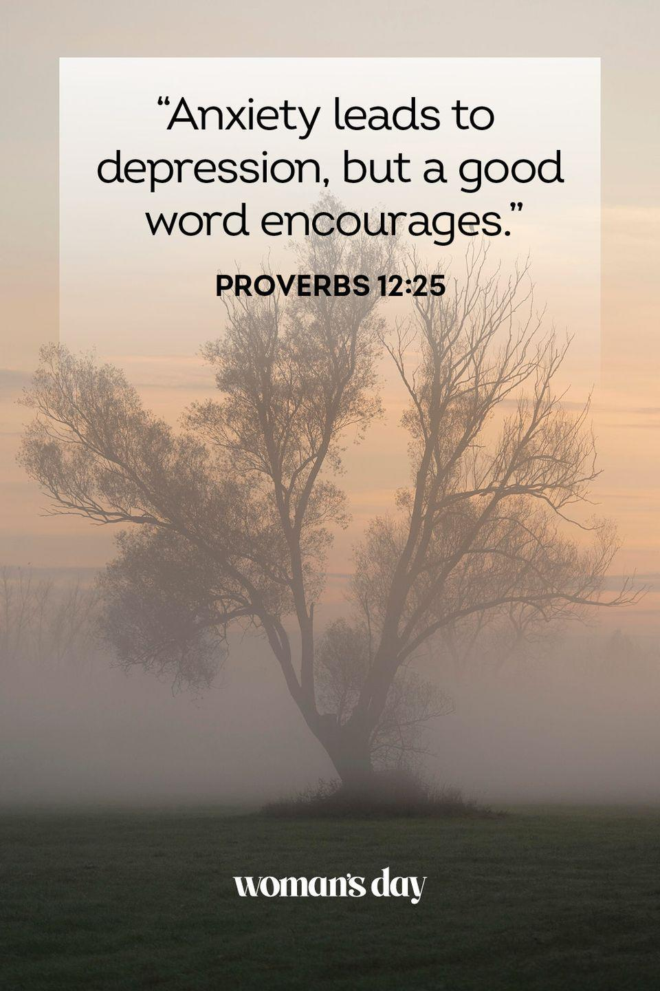 """<p>""""Anxiety leads to depression, but a good word encourages."""" </p><p><strong>The Good News:</strong> Often, you worry about what lies ahead and whether you can achieve all you want. Faith in the Lord should take away those troubles. He knows what your path will be, and you just have to trust in Him to get you there.</p>"""