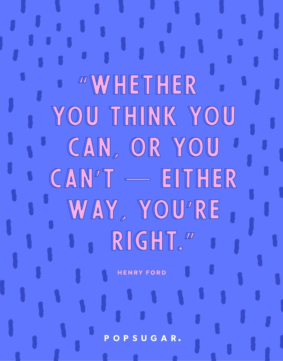 """<p><b>Quote:</b></p> <p>""""Whether you think you can, or you think you can't - either way you're right.""""</p> <p><strong>Lesson to learn:</strong></p> <p>You set the tone for your own achievements. If you think you can do it, you will be able to achieve it. If you have a self-defeating attitude, you will likely not be able to attain your goal.</p>"""