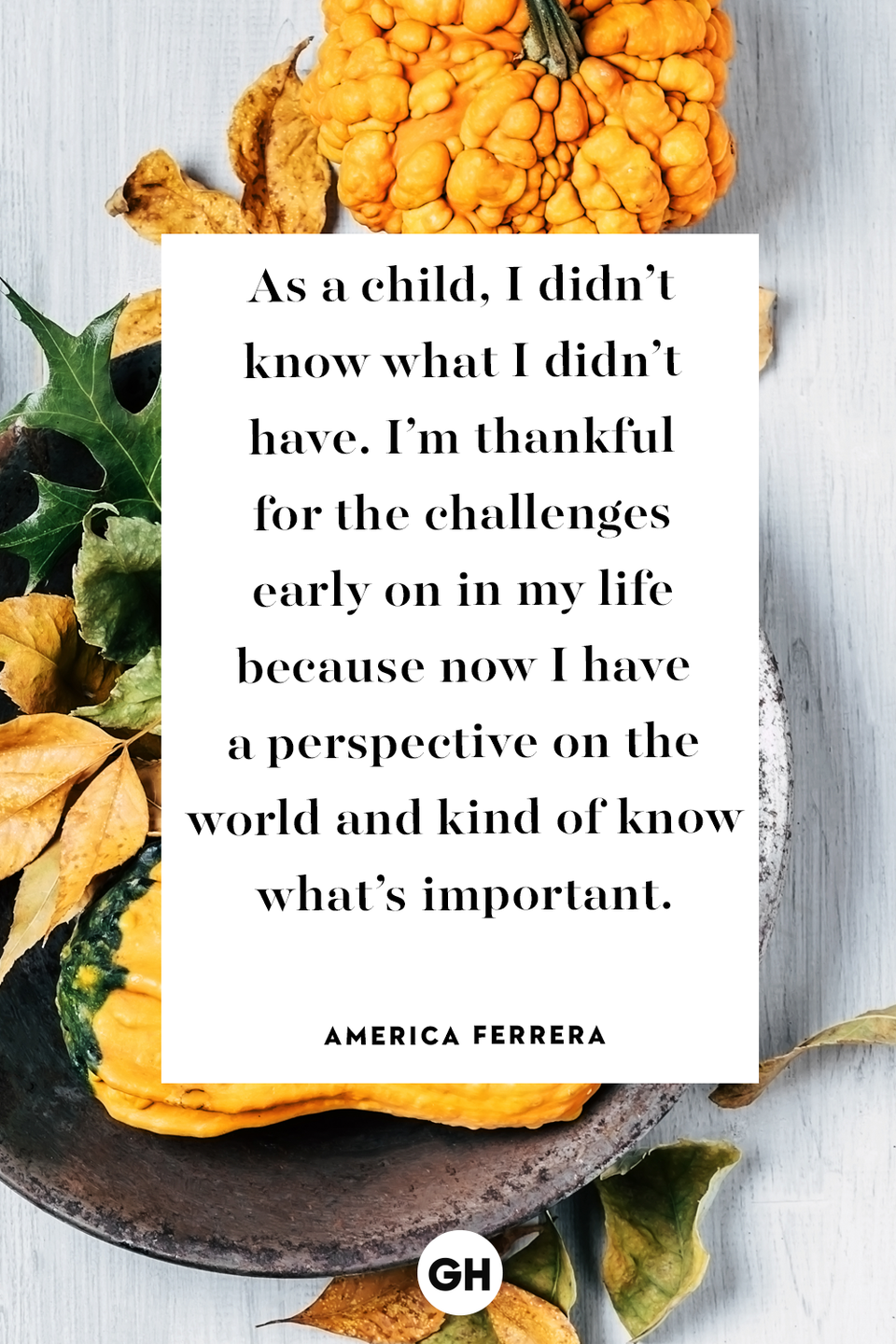 <p>As a child, I didn't know what I didn't have. I'm thankful for the challenges early on in my life because now I have a perspective on the world and kind of know what's important.</p>