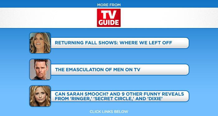 """<b>More at <a href=""""http://www.tvguide.com/"""" target=""""_blank"""" rel=""""nofollow"""">TV Guide</a></b>: <a href=""""http://www.tvguide.com/special/fall-preview/photogallery/Returning-Fall-Shows-1035974"""" target=""""_blank"""" rel=""""nofollow"""">Returning Fall Shows: Where We Left Off</a> / <a href=""""http://www.tvguide.com/special/fall-preview/photogallery/Emasculation-Men-TV-1035748"""" target=""""_blank"""" rel=""""nofollow"""">The Emasculation of Men on TV</a> / <a href=""""http://www.tvguide.com/News/CW-Paley-Ringer-1037089.aspx"""" target=""""_blank"""" rel=""""nofollow"""">Can Sarah Smooch? And 9 Other Funny Reveals From 'Ringer,' 'Secret Circle,' and 'Dixie'</a>"""