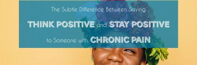 "The Subtle Difference Between Saying ""Think Positive"" and ""Stay Positive"" to Someone with Chronic Pain by www.achronicvoice.com"