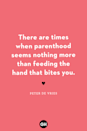 <p>There are times when parenthood seems nothing more than feeding the hand that bites you.</p>