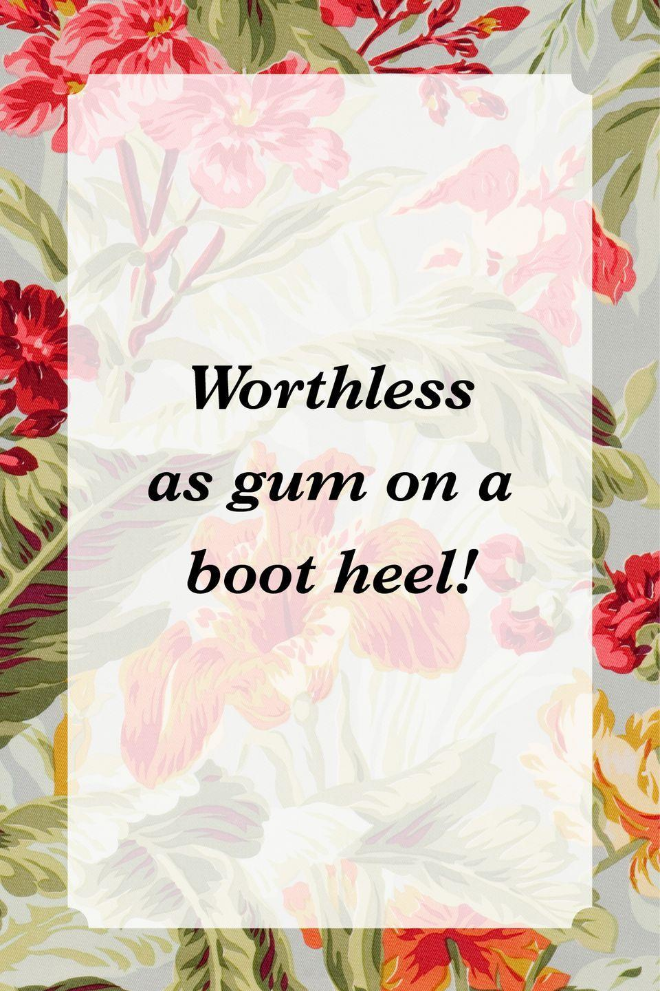 """<p>""""Worthless as gum on a boot heel!""""</p>"""