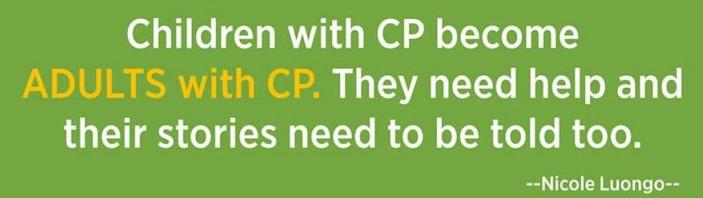 Children with CP become adults with CP. They need help and their stories need to be told too.
