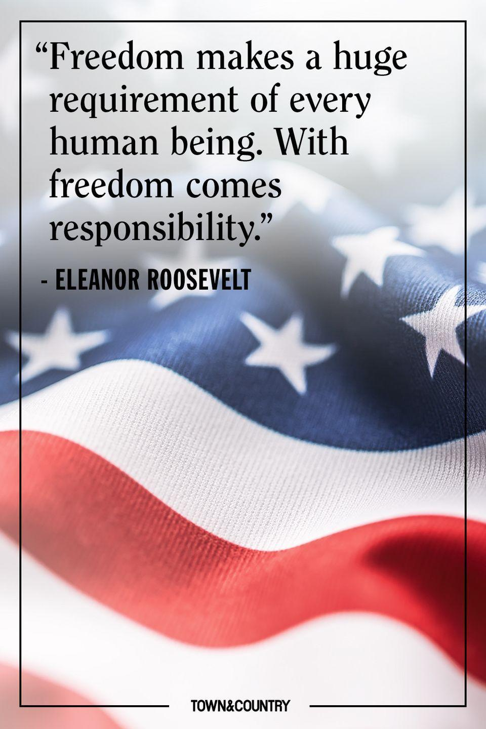 "<p>""Freedom makes a huge requirement of every human being. With freedom comes responsibility."" </p><p>– Eleanor Roosevelt</p>"
