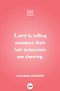 <p>Love is telling someone their hair extensions are showing.</p>