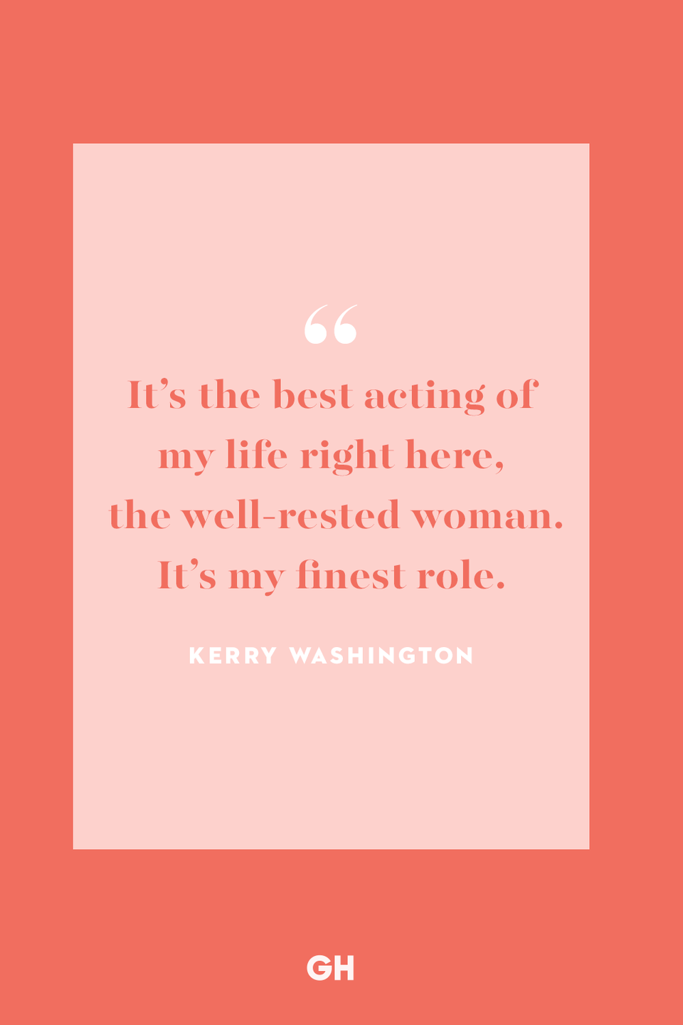 """<p>It's the best acting of my life right here, the well-rested woman. It's my finest role.</p><p><strong>RELATED:</strong> <a href=""""https://www.goodhousekeeping.com/holidays/mothers-day/g4244/mothers-day-quotes/"""" rel=""""nofollow noopener"""" target=""""_blank"""" data-ylk=""""slk:Mother's Day Quotes That Help Express How Important She Is"""" class=""""link rapid-noclick-resp"""">Mother's Day Quotes That Help Express How Important She Is</a></p>"""
