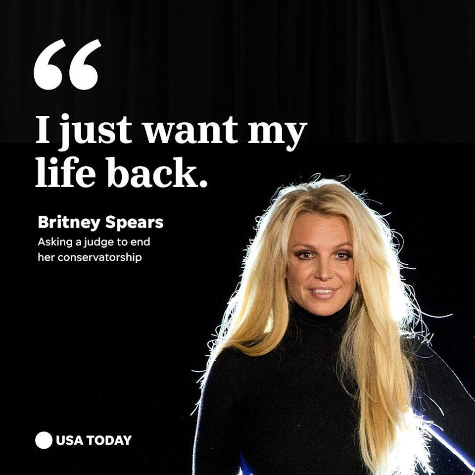 """""""I just want my life back."""" - Britney Spears, asking a judge to end her conservatorship."""