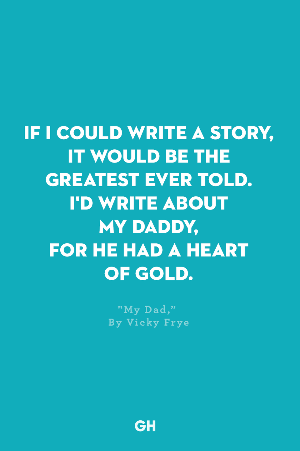 <p>If I could write a story,</p><p>It would be the greatest ever told.</p><p>I'd write about my daddy,</p><p>For he had a heart of gold.</p>