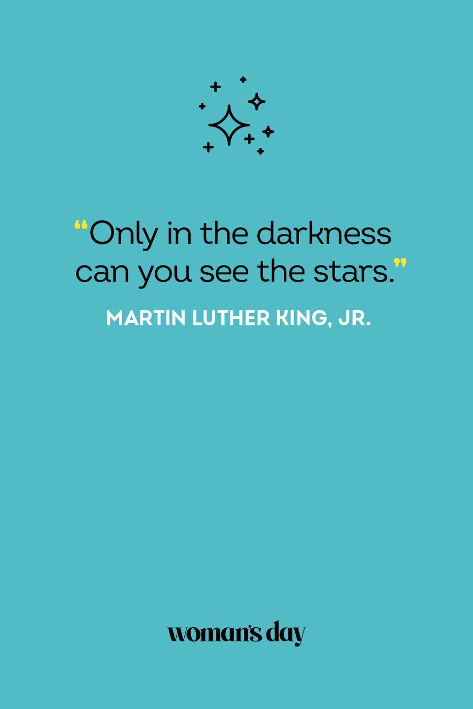 <p>Only in the darkness can you see the stars.</p>