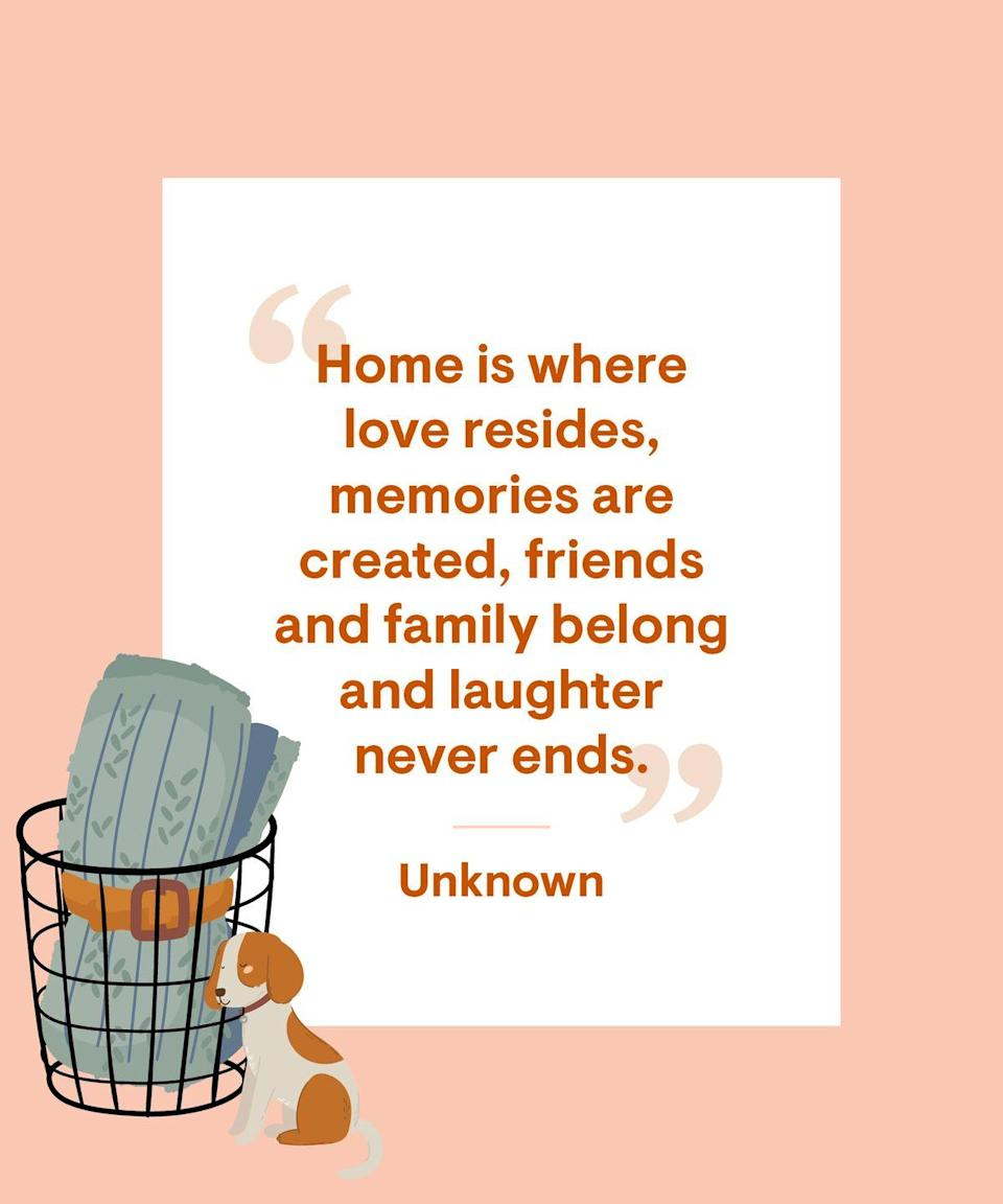 <p>Home is where love resides, memories are created, friends and family belong and laughter never ends.</p>
