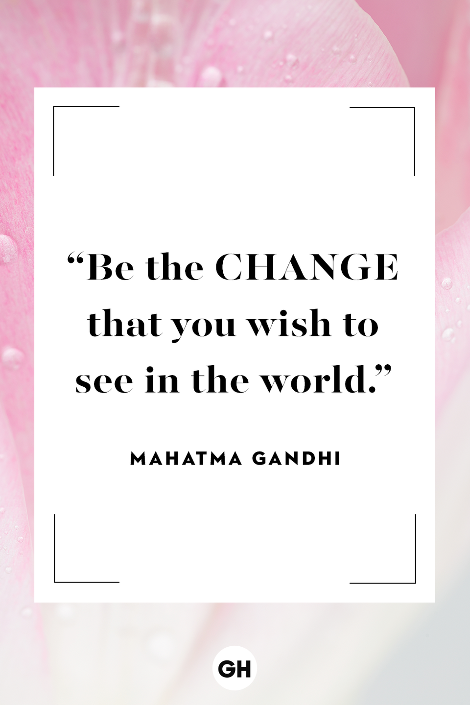 <p>Be the change that you wish to see in the world.</p>