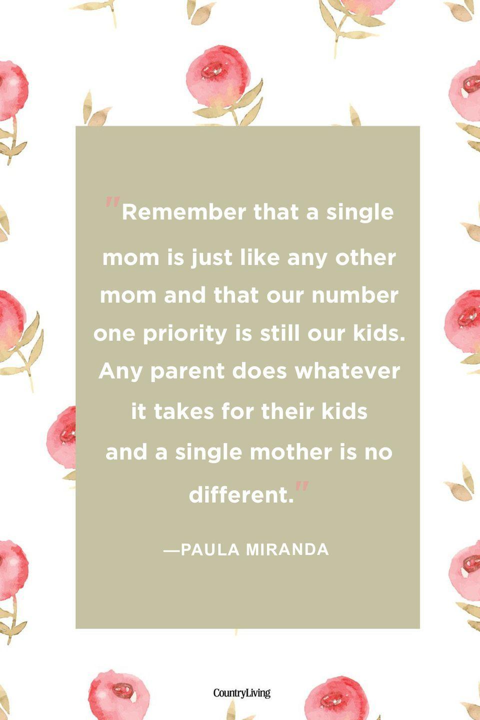 "<p>""Remember that a single mom is just like any other mom and that our number one priority is still our kids. Any parent does whatever it takes for their kids and a single mother is no different.""</p>"