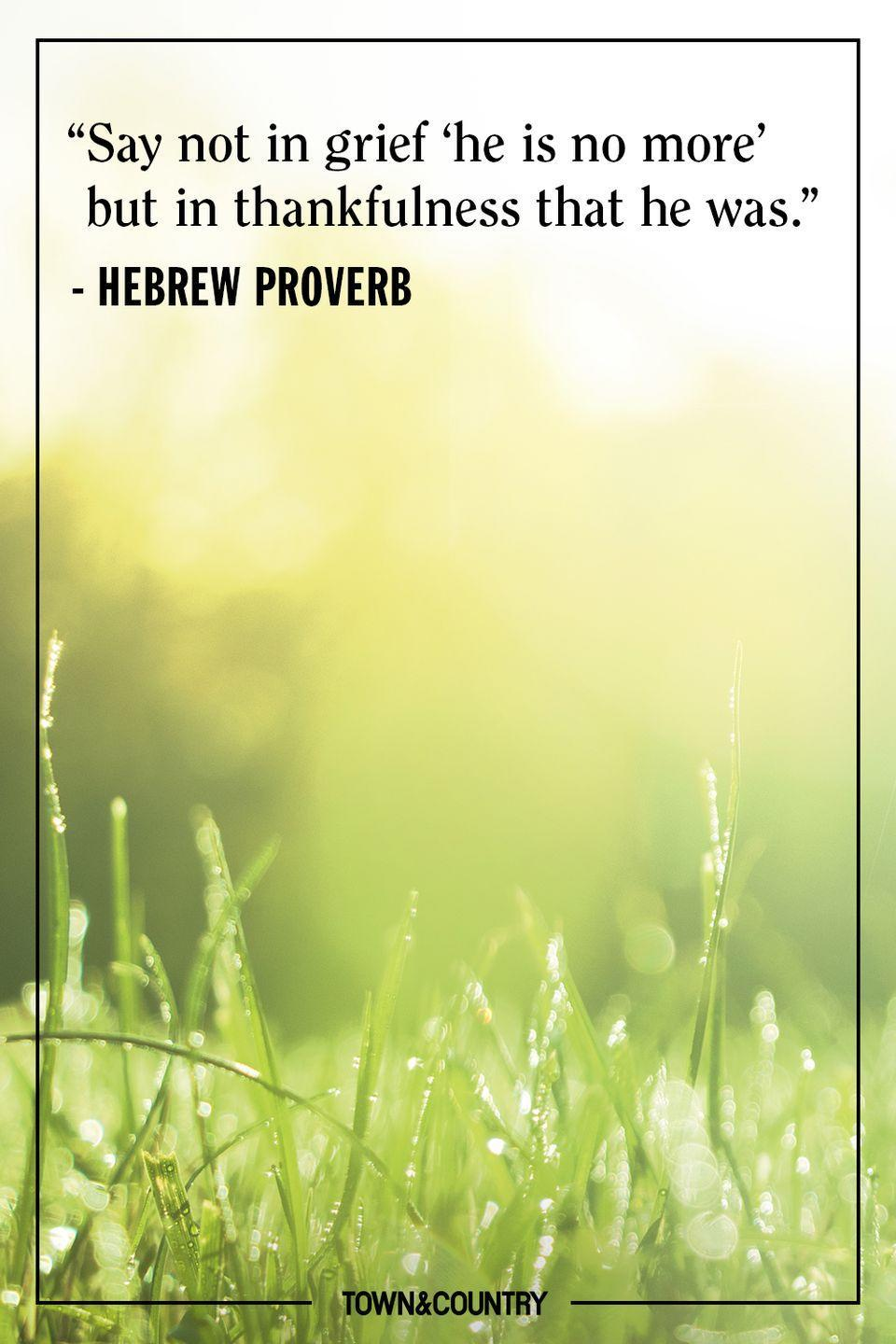 """<p>""""Say not in grief 'he is no more' but in thankfulness that he was.""""</p><p> – Hebrew Proverb</p>"""