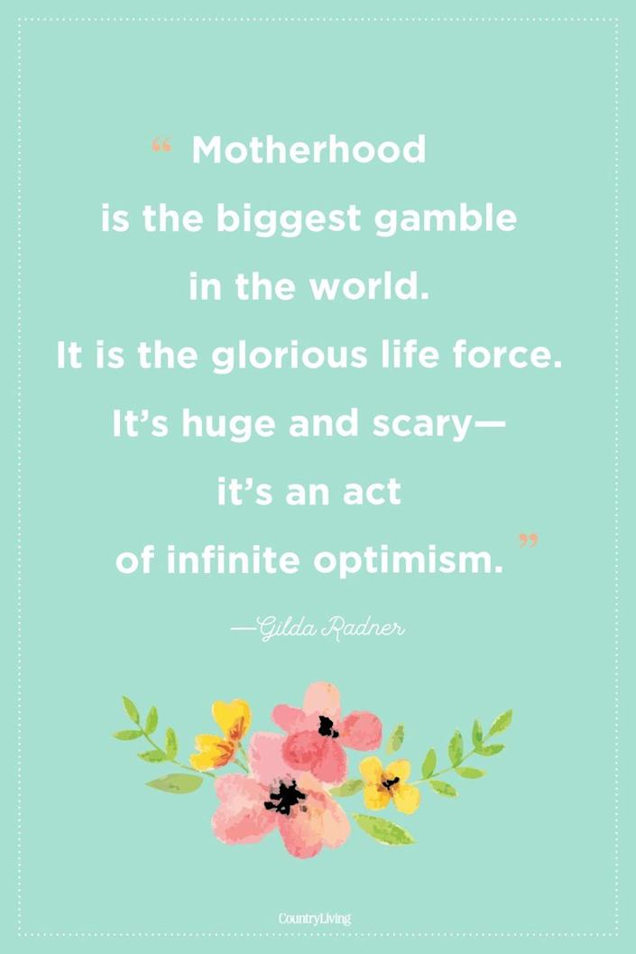 """<p>""""Motherhood is the biggest gamble in the world. It is the glorious life force. It's huge and scary—it's an act of infinite optimism.""""</p>"""