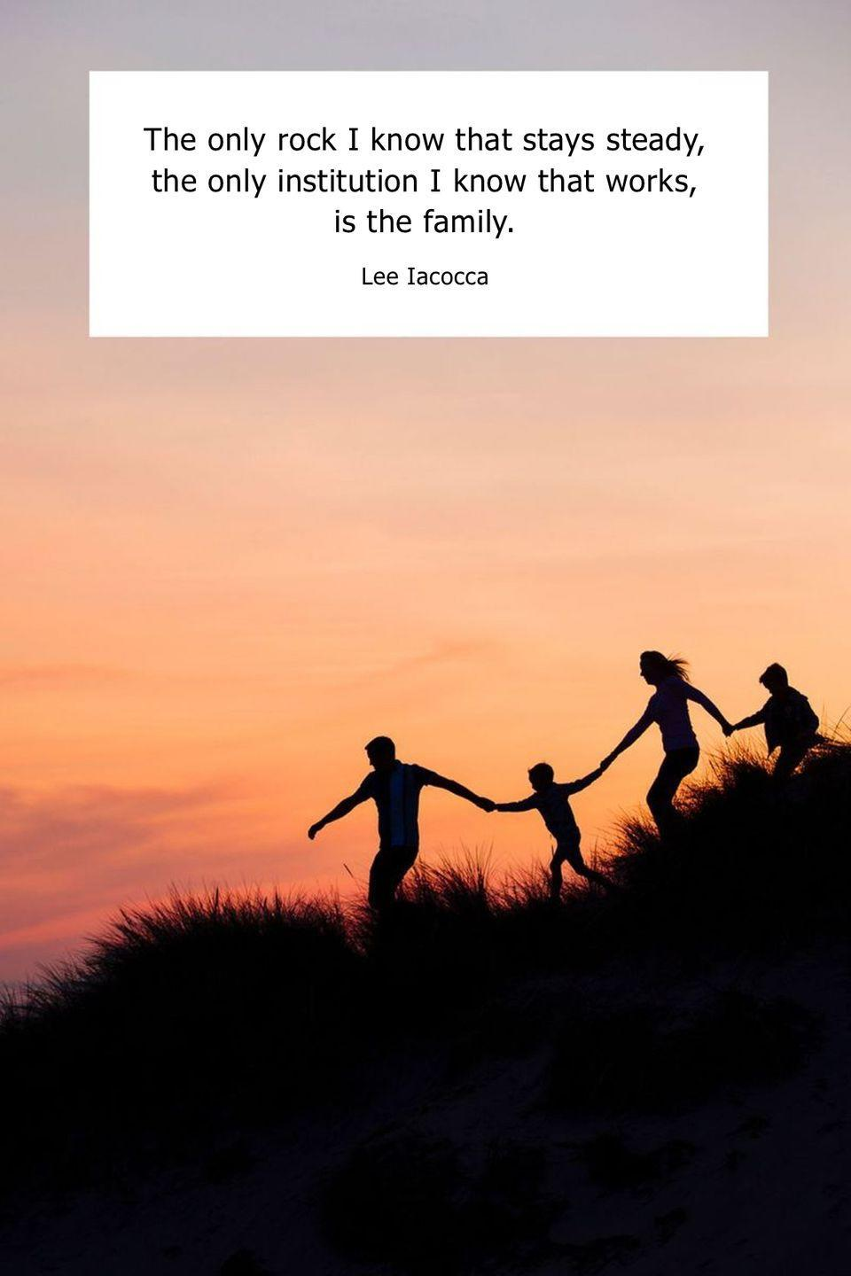 "<p>""The only rock I know that stays steady, the only institution I know that works, is the family.""</p>"
