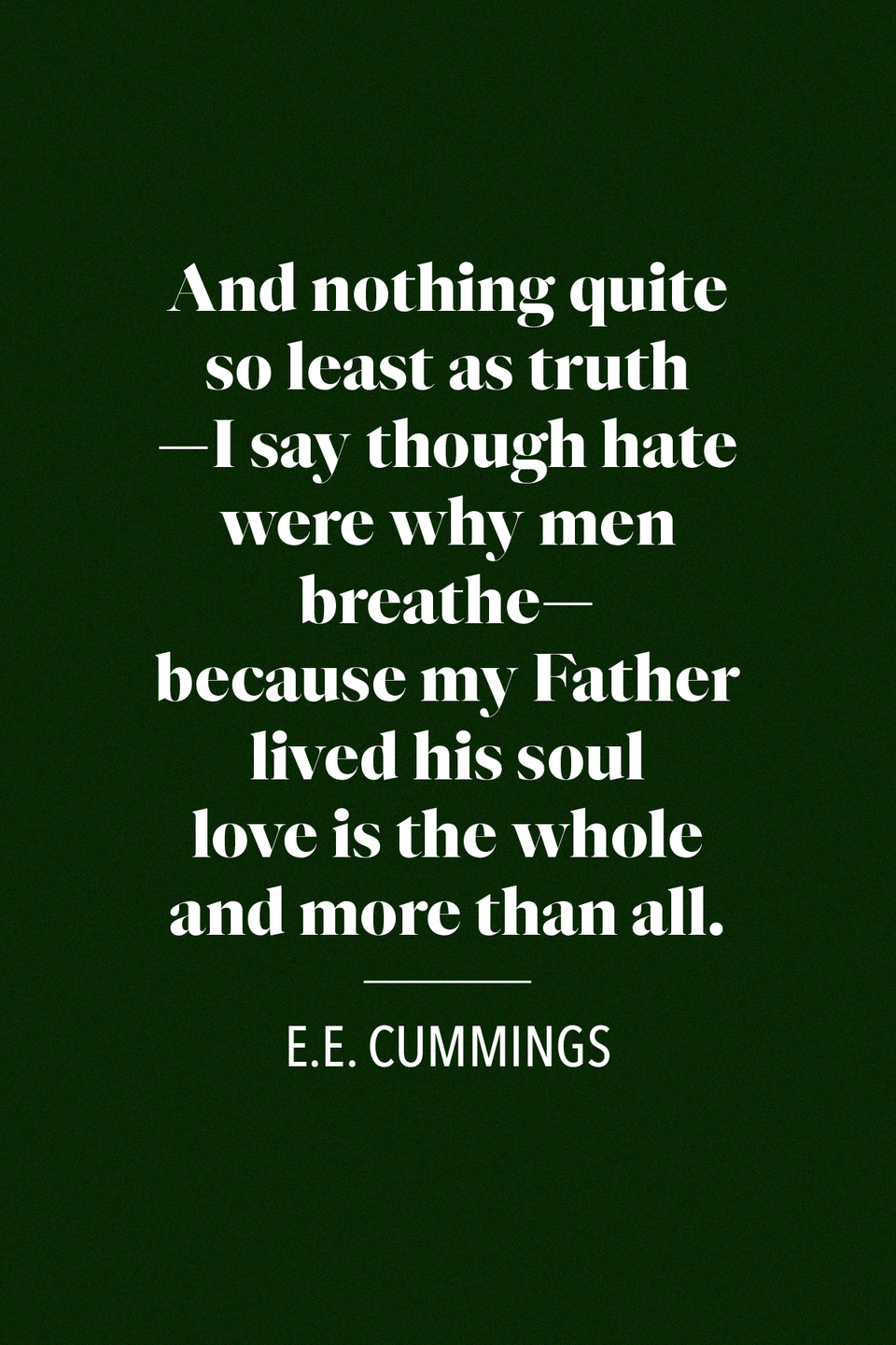 "<p>E.E. Cummings, an American poet, playwright, and painter wrote in his poem ""<a href=""https://poets.org/poem/my-father-moved-through-dooms-love"" rel=""nofollow noopener"" target=""_blank"" data-ylk=""slk:My Father Moved Through Dooms of Love"" class=""link rapid-noclick-resp"">My Father Moved Through Dooms of Love</a>,"" ""and nothing quite so least as truth / —i say though hate were why men breathe— / because my Father lived his soul /love is the whole and more than all.""</p>"