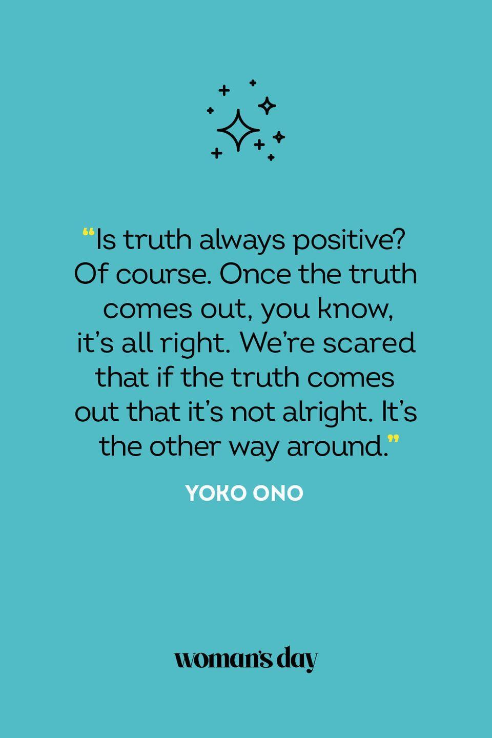 <p>Is truth always positive? Of course. Once the truth comes out, you know, it's all right. We're scared that if the truth comes out that it's not alright. It's the other way around.</p>