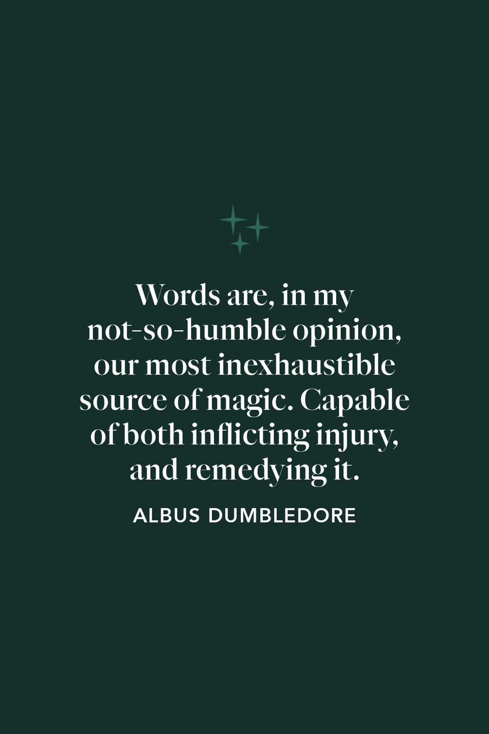 """<p>While not a quote from the books, Michael Gambon's Dumbledore says this to Harry in <em>Deathly Hallows: Part 2:</em>""""Words are, in my not-so-humble opinion, our most inexhaustible source of magic. Capable of both inflicting injury, and remedying it.""""</p>"""