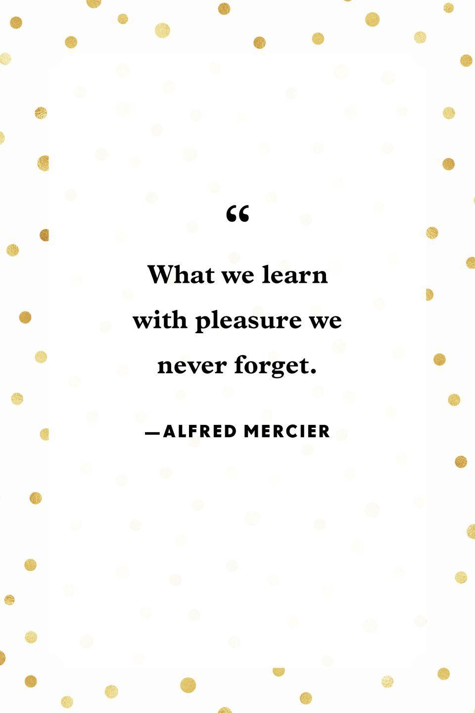 """<p>""""What we learn with pleasure we never forget.""""</p>"""