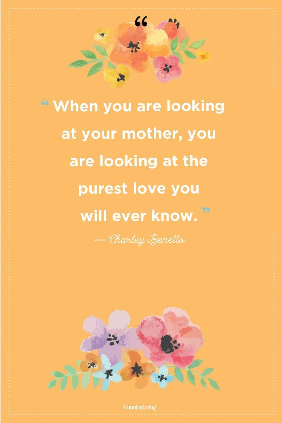 "<p>""When you are looking at your mother, you are looking at the purest love you will ever know.""</p>"
