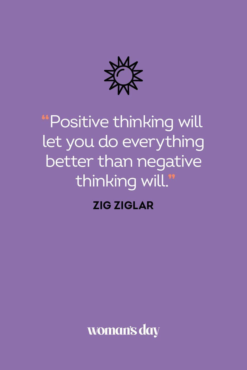 <p>Positive thinking will let you do everything better than negative thinking will.</p>