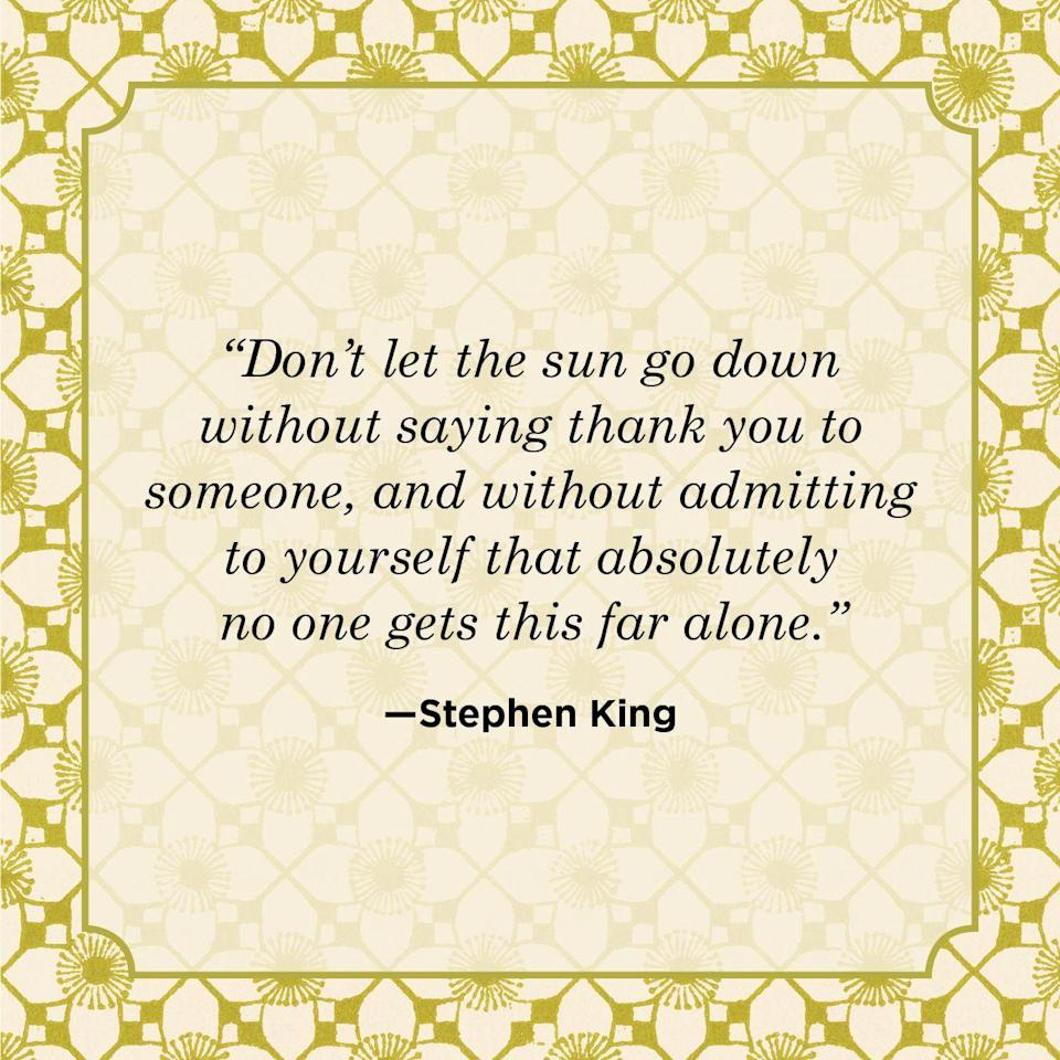 "<p>""Don't let the sun go down without saying thank you to someone, and without admitting to yourself that absolutely no one gets this far alone.""</p>"