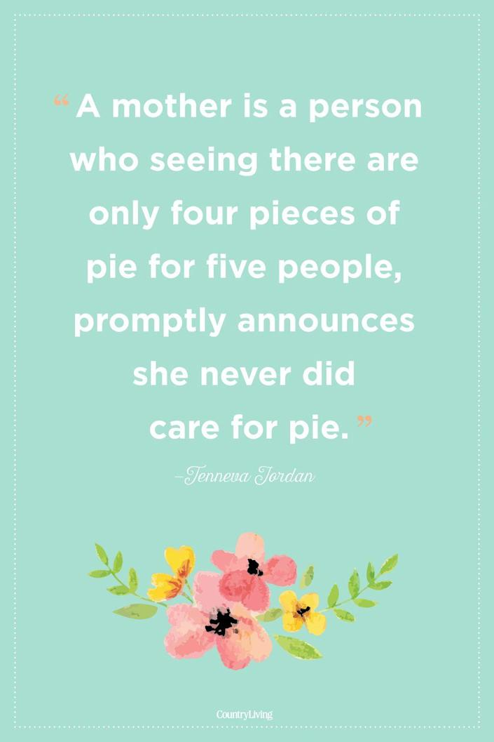 """<p>""""A mother is a person who seeing there are only four pieces of pie for five people, promptly announces she never did care for pie.""""</p>"""