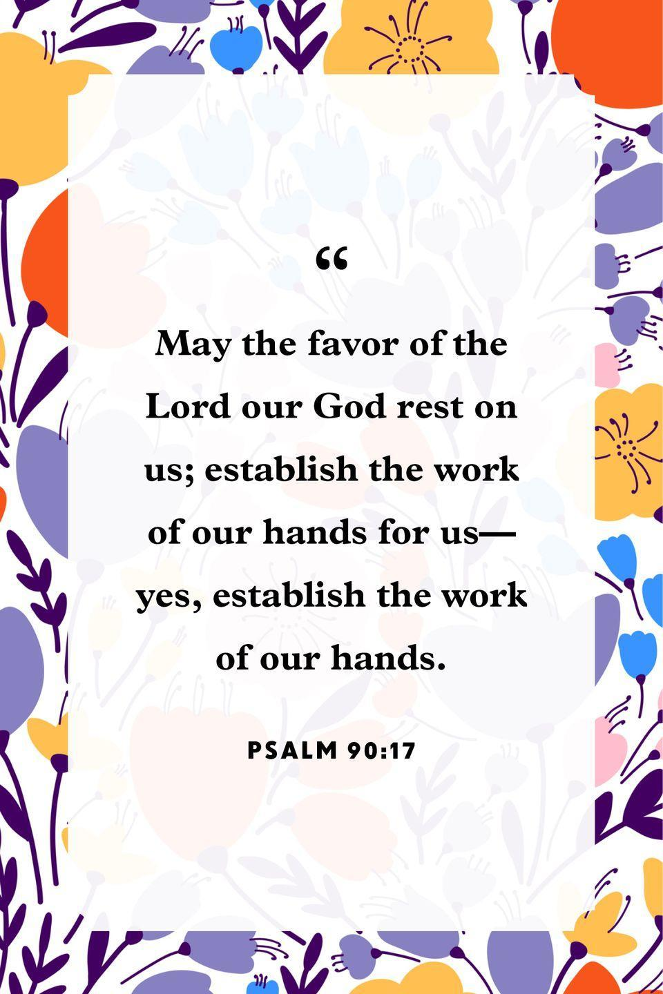 "<p>""May the favor of the Lord our God rest on us;<br>establish the work of our hands for us—<br>yes, establish the work of our hands.""</p>"