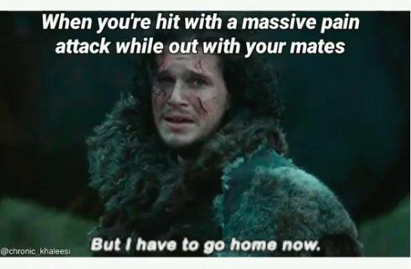 when you're hit with a massive pain attack while out with your mates: But I have to go home now