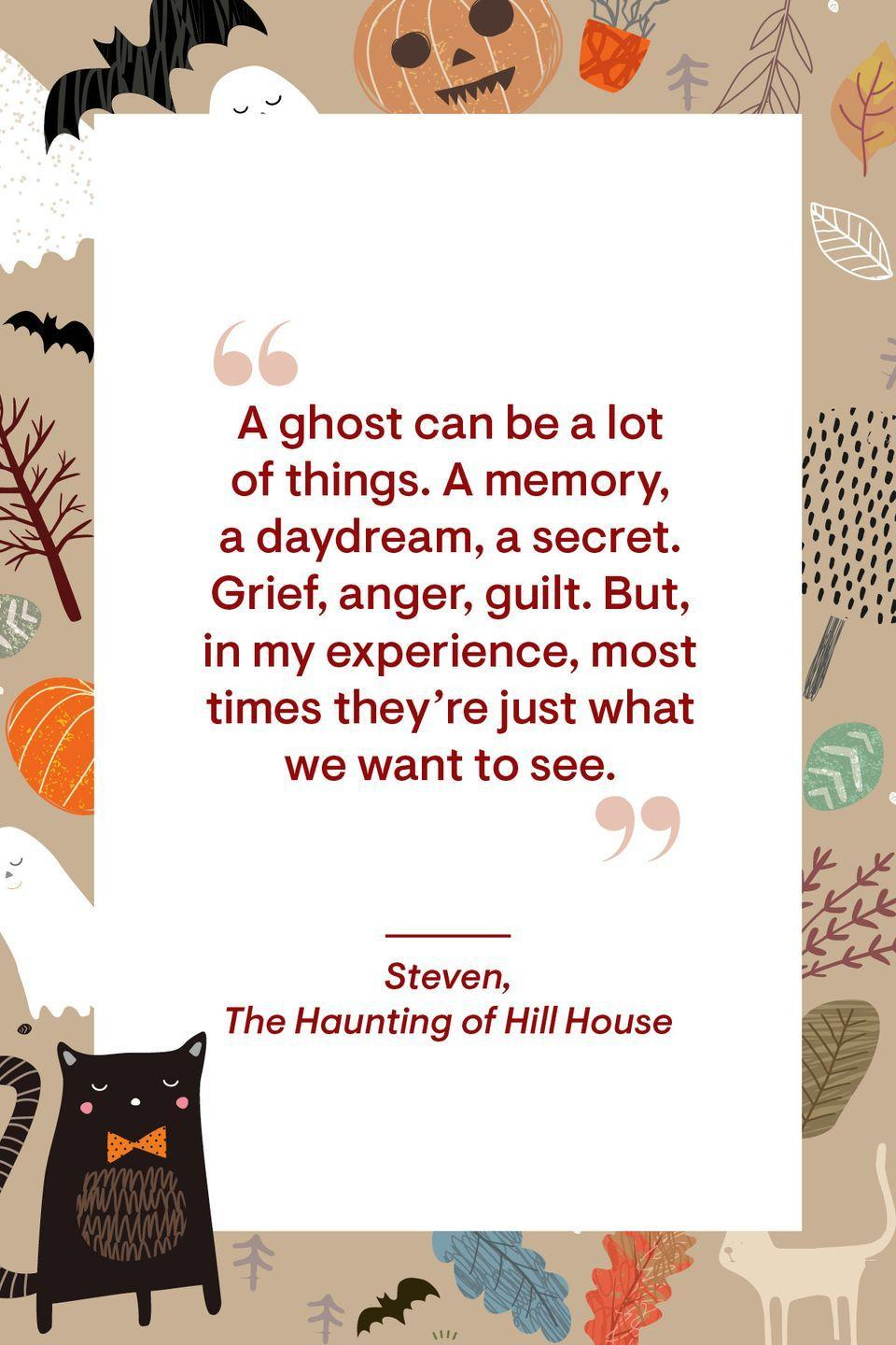"""<p>""""A ghost can be a lot of things. A memory, a daydream, a secret. Grief, anger, guilt. But, in my experience, most times they're just what we want to see.""""</p>"""