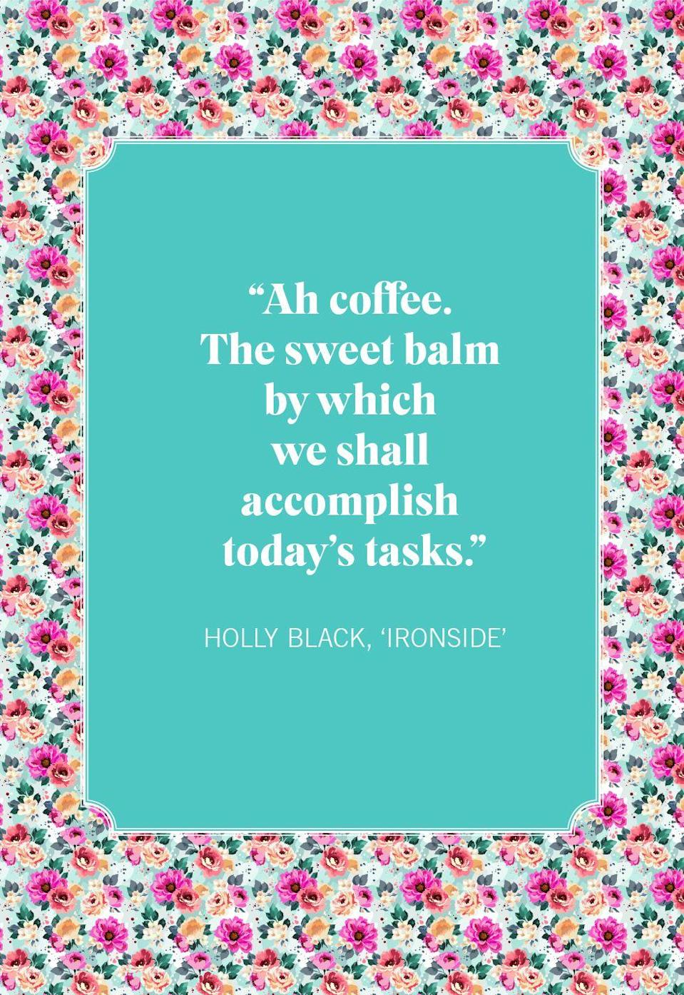 """<p>""""Ah coffee. The sweet balm by which we shall accomplish today's tasks.""""</p>"""