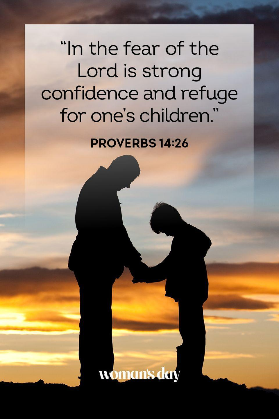 """<p>""""In the fear of the Lord is strong confidence and refuge for one's children.""""</p><p><strong>The Good News: </strong>A Godly man who praises the Lord and teaches his children to do the same will build a strong foundation of faith for his family.</p>"""