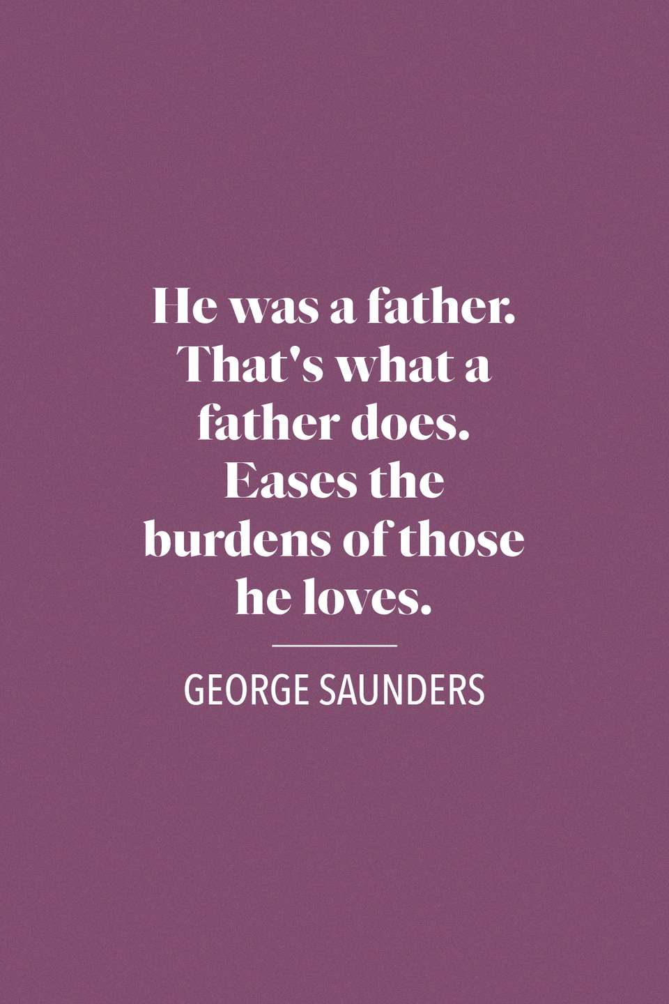 "<p>""He was a father. That's what a father does. Eases the burdens of those he loves,"" George Saunders, a writer whose short stories were published in <em>The New Yorker</em>, said in his book <em><a href=""https://www.amazon.com/Tenth-December-Stories-George-Saunders/dp/0812984250?tag=syn-yahoo-20&ascsubtag=%5Bartid%7C10072.g.32909234%5Bsrc%7Cyahoo-us"" rel=""nofollow noopener"" target=""_blank"" data-ylk=""slk:Tenth of December: Stories"" class=""link rapid-noclick-resp"">Tenth of December: Stories</a>.</em></p>"