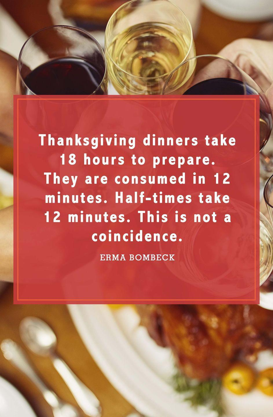 "<p>""Thanksgiving dinners take 18 hours to prepare. They are consumed in 12 minutes. Half-times take 12 minutes. This is not a coincidence.""</p>"