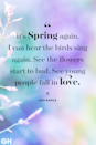 <p>It's spring again. I can hear the birds sing again. See the flowers start to bud. See young people fall in love.</p>