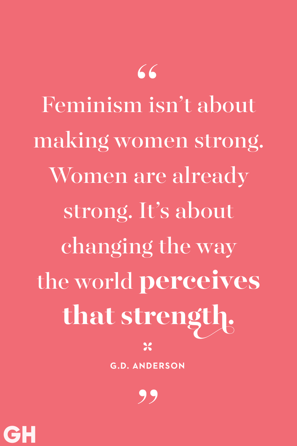 """<p>Feminism isn't about making women strong. Women are already strong. It's about changing the way the world perceives that strength.</p><p><strong>RELATED: </strong><a href=""""https://www.goodhousekeeping.com/life/entertainment/g29146524/best-podcasts-for-women/"""" rel=""""nofollow noopener"""" target=""""_blank"""" data-ylk=""""slk:21 Coolest Podcasts for Women to Share With Their Best Friends Right Now"""" class=""""link rapid-noclick-resp"""">21 Coolest Podcasts for Women to Share With Their Best Friends Right Now</a></p>"""