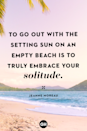 <p>To go out with the setting sun on an empty beach is to truly embrace your solitude.</p>