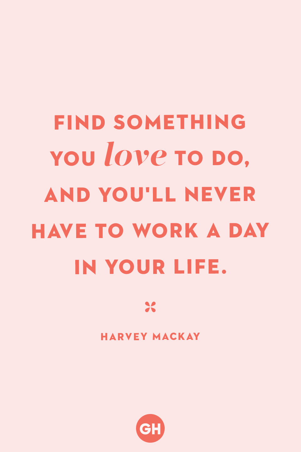 <p>Find something you love to do, and you'll never have to work a day in your life. </p>